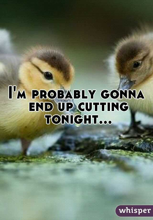 I'm probably gonna end up cutting tonight...