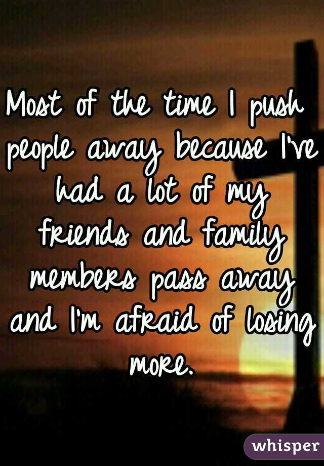 Most of the time I push people away because I've had a lot of my friends and family members pass away and I'm afraid of losing more.