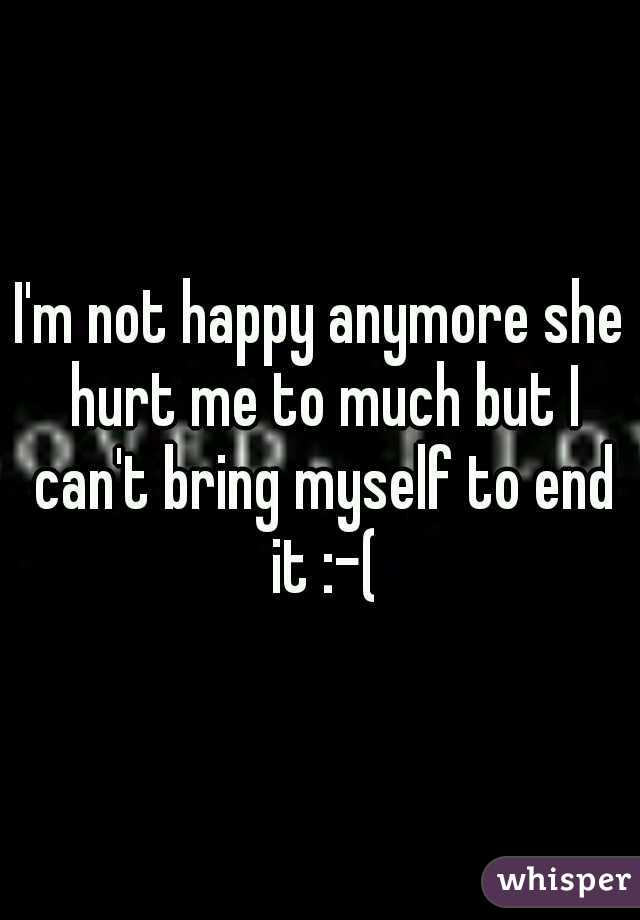 I'm not happy anymore she hurt me to much but I can't bring myself to end it :-(