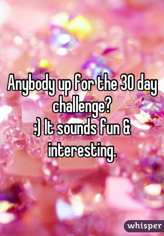 Anybody up for the 30 day challenge? :) It sounds fun & interesting.
