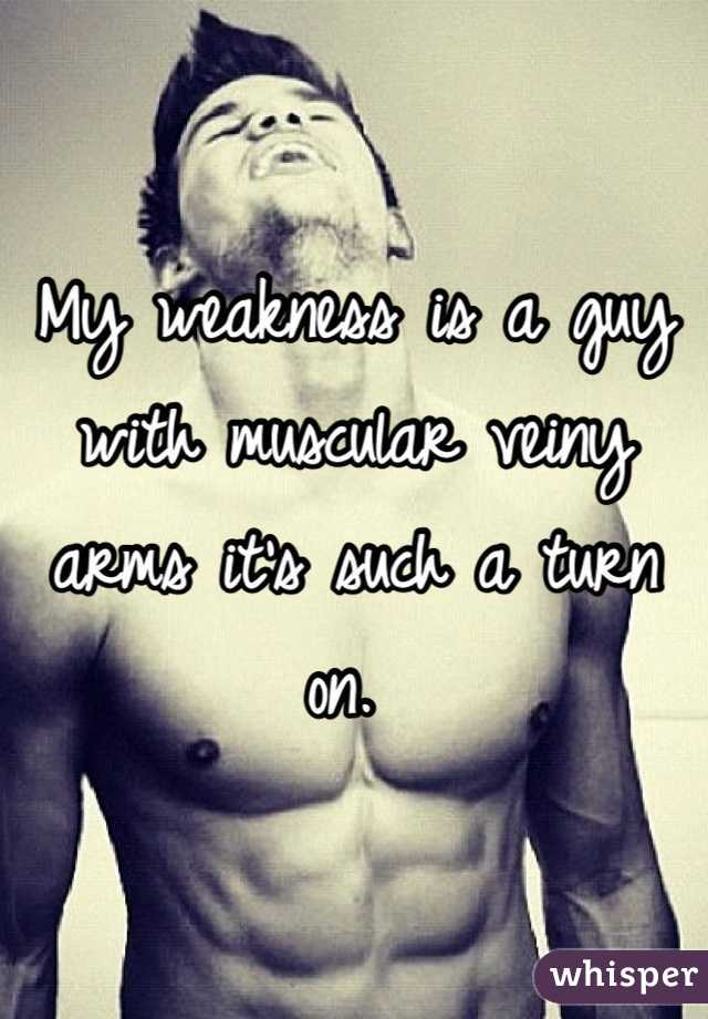 My weakness is a guy with muscular veiny arms it's such a turn on.