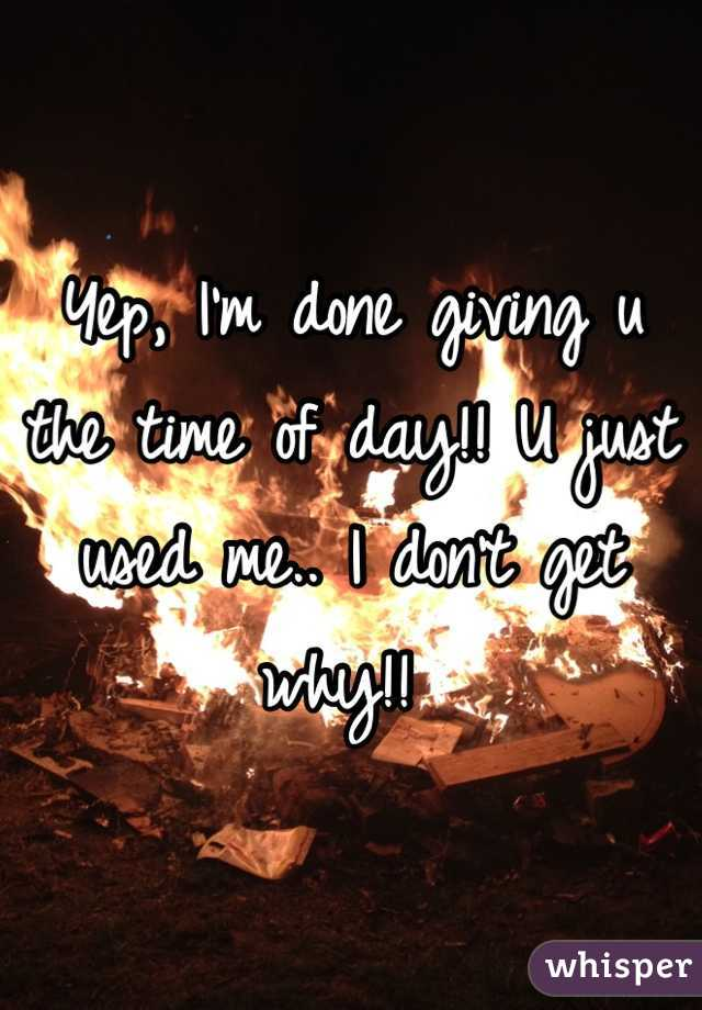 Yep, I'm done giving u the time of day!! U just used me.. I don't get why!!