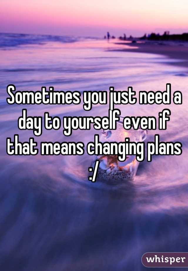 Sometimes you just need a day to yourself even if that means changing plans :/