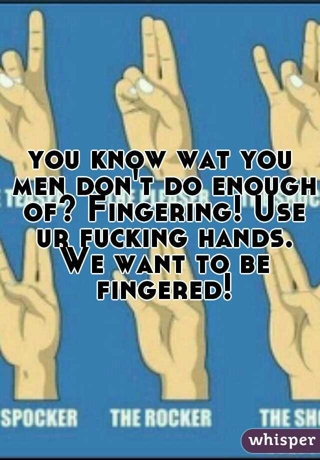 you know wat you men don't do enough of? Fingering! Use ur fucking hands. We want to be fingered!