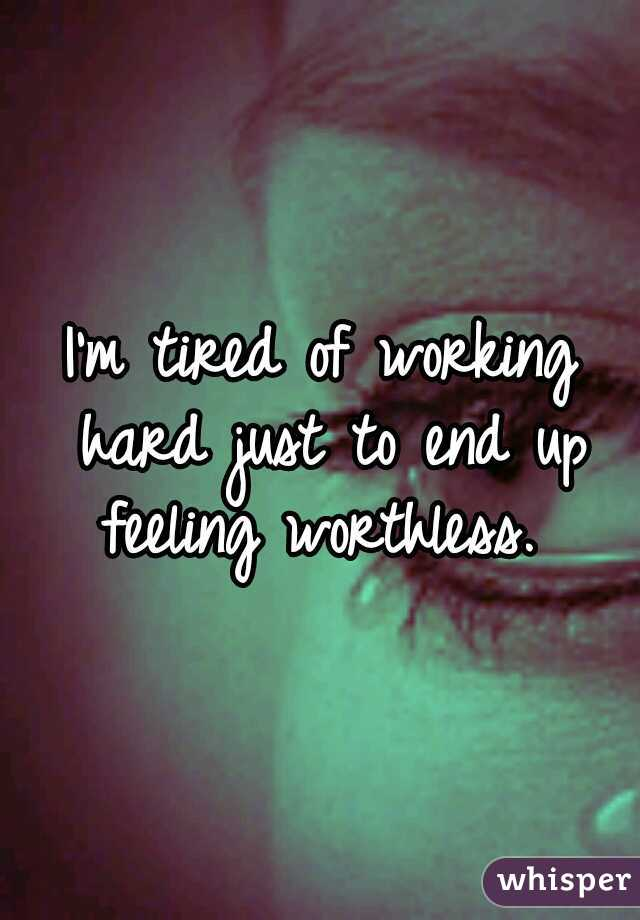 I'm tired of working hard just to end up feeling worthless.