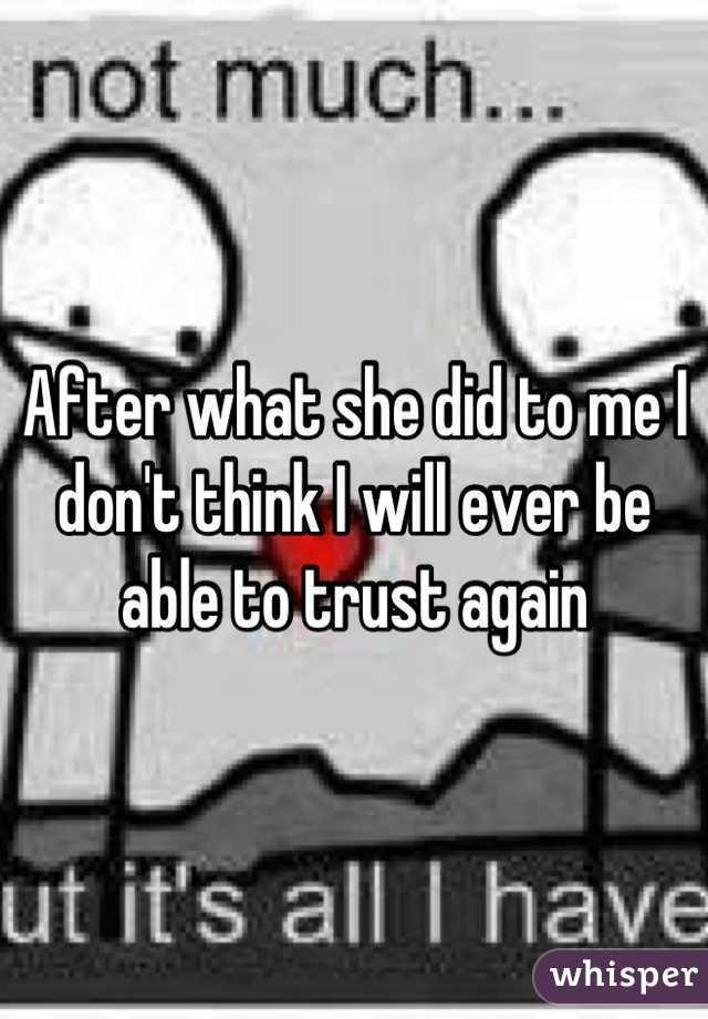 After what she did to me I don't think I will ever be able to trust again