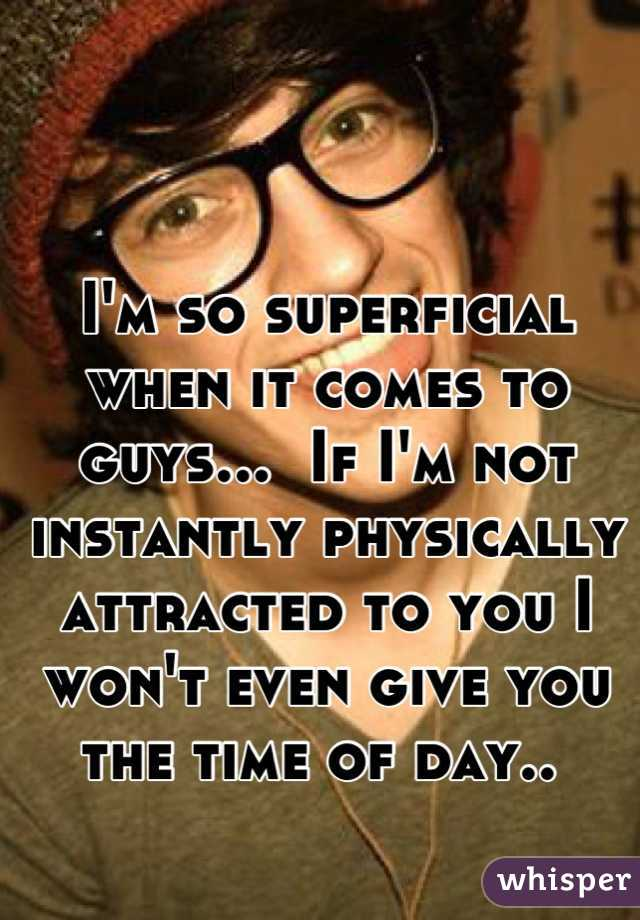 I'm so superficial when it comes to guys...  If I'm not instantly physically attracted to you I won't even give you the time of day..