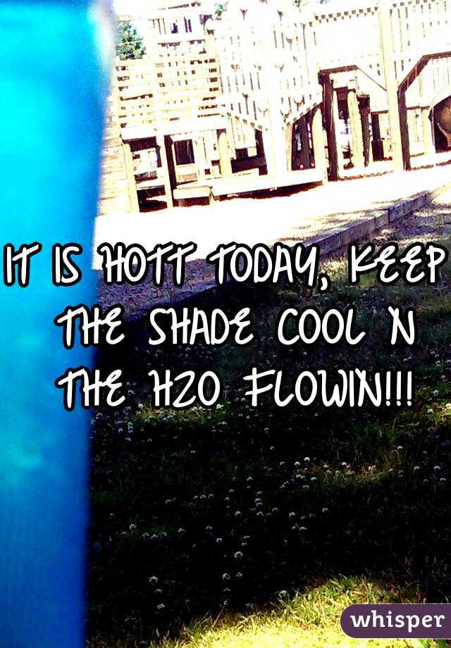 IT IS HOTT TODAY, KEEP THE SHADE COOL N THE H2O FLOWIN!!!