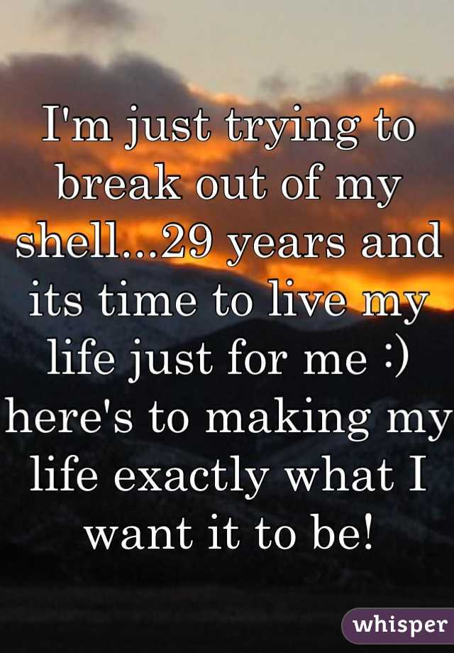 I'm just trying to break out of my shell...29 years and its time to live my life just for me :) here's to making my life exactly what I want it to be!