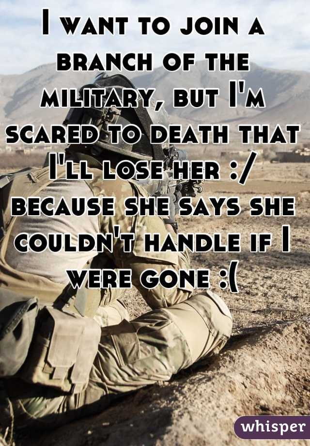 I want to join a branch of the military, but I'm scared to death that I'll lose her :/ because she says she couldn't handle if I were gone :(