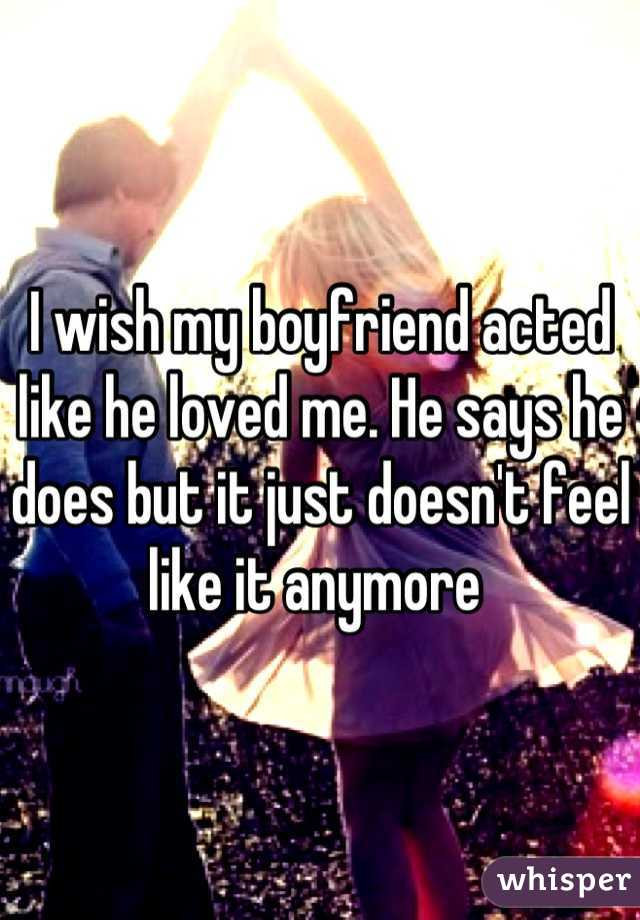 I wish my boyfriend acted like he loved me. He says he does but it just doesn't feel like it anymore