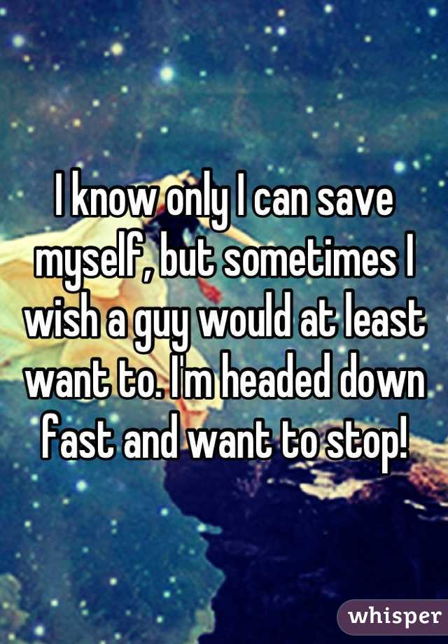 I know only I can save myself, but sometimes I wish a guy would at least want to. I'm headed down fast and want to stop!