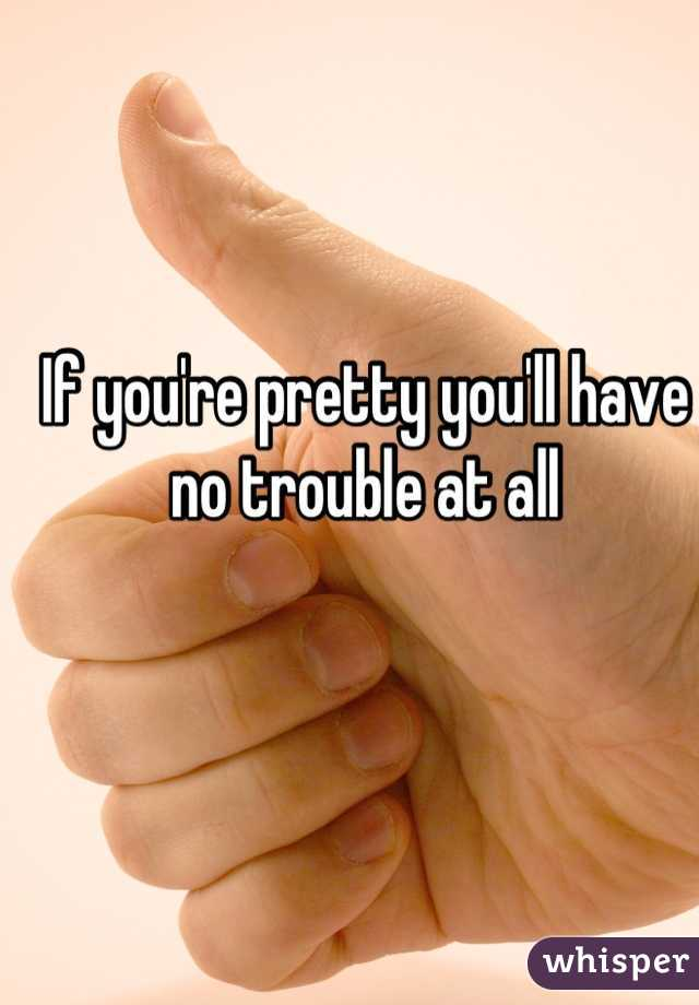 If you're pretty you'll have no trouble at all