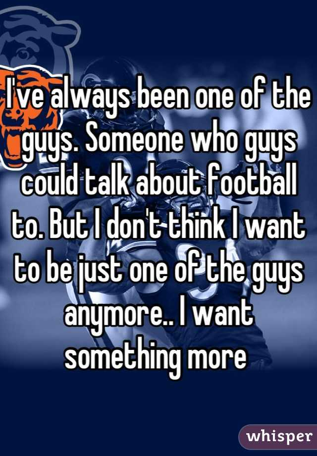 I've always been one of the guys. Someone who guys could talk about football to. But I don't think I want to be just one of the guys anymore.. I want something more