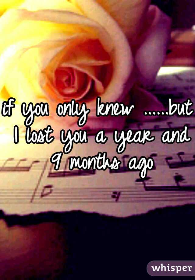 if you only knew ......but I lost you a year and 9 months ago