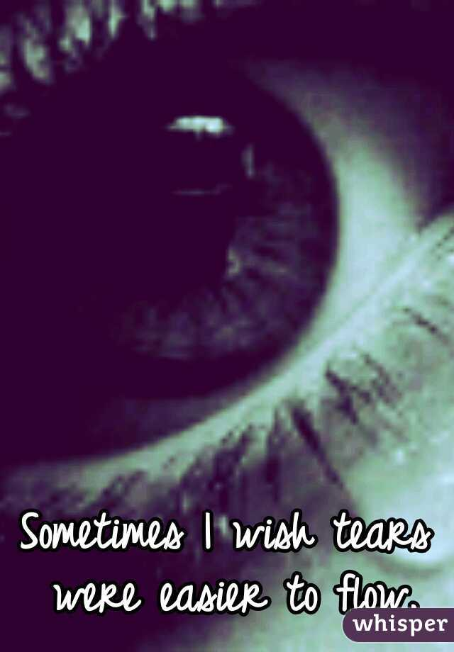 Sometimes I wish tears were easier to flow.