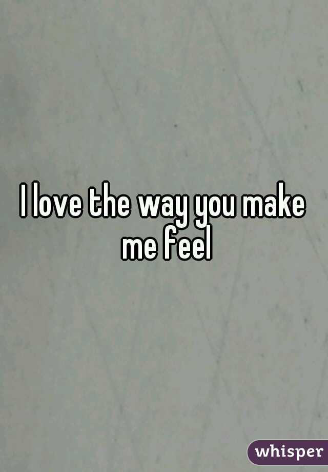 I love the way you make me feel