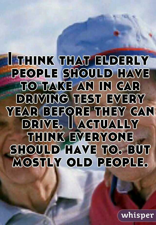 I think that elderly people should have to take an in car driving test every year before they can drive. I actually think everyone should have to. but mostly old people.