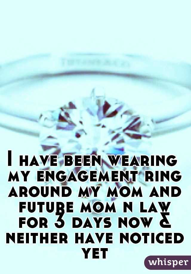 I have been wearing my engagement ring around my mom and future mom n law for 3 days now & neither have noticed yet