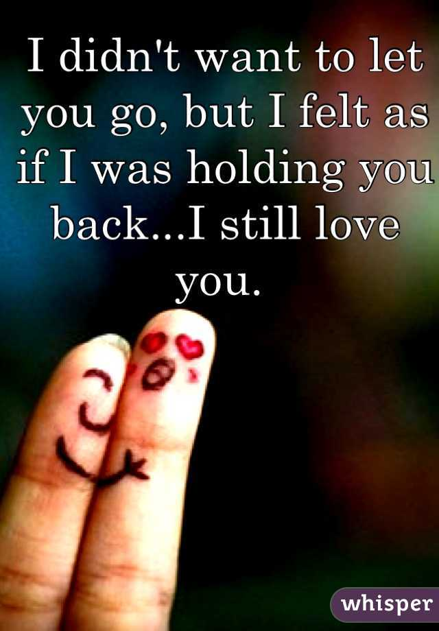 I didn't want to let you go, but I felt as if I was holding you back...I still love you.
