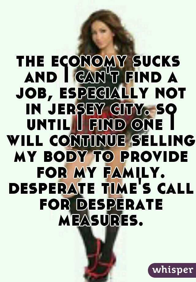 the economy sucks and I can't find a job, especially not in jersey city. so until I find one I will continue selling my body to provide for my family. desperate time's call for desperate measures.