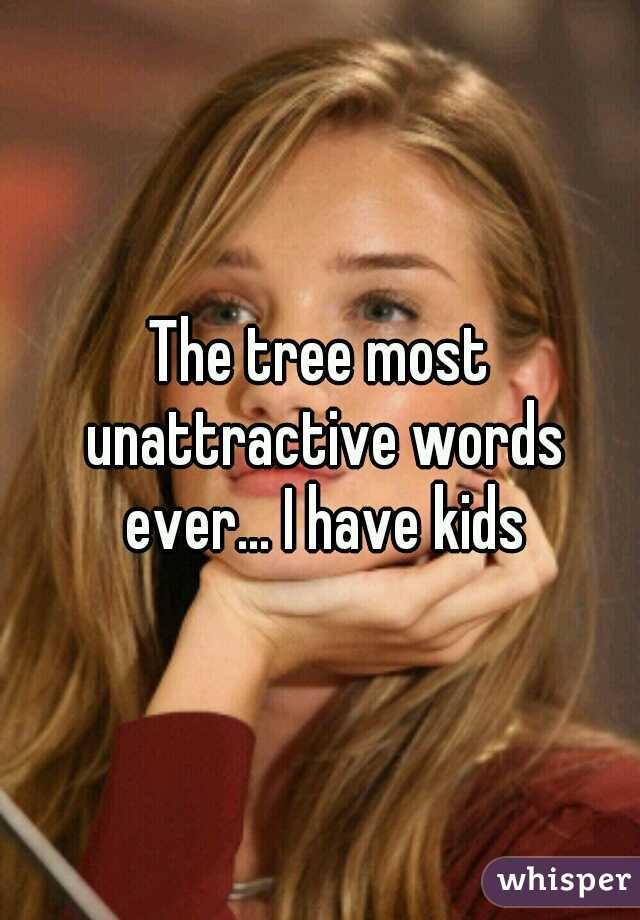 The tree most unattractive words ever... I have kids