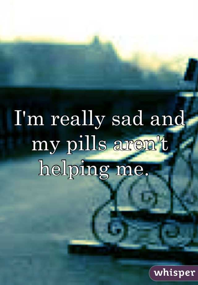 I'm really sad and my pills aren't helping me.