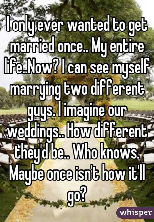 I only ever wanted to get married once.. My entire life..Now? I can see myself marrying two different guys. I imagine our weddings.. How different they'd be.. Who knows. Maybe once isn't how it'll go?