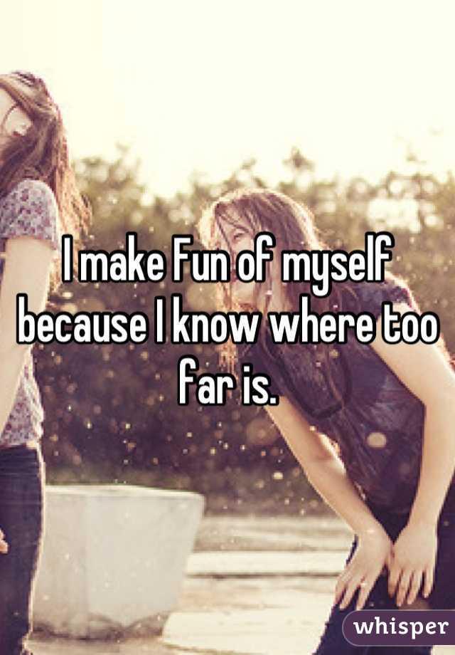 I make Fun of myself because I know where too far is.