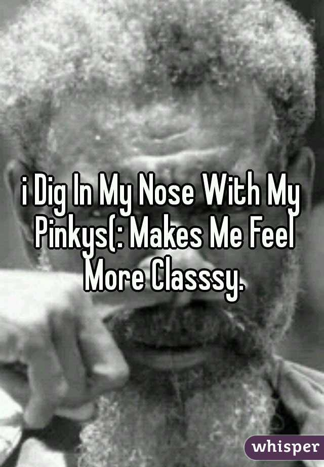 i Dig In My Nose With My Pinkys(: Makes Me Feel More Classsy.