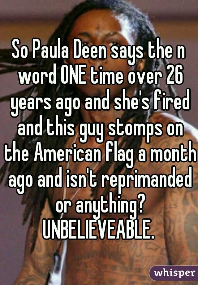 So Paula Deen says the n word ONE time over 26 years ago and she's fired and this guy stomps on the American flag a month ago and isn't reprimanded or anything? UNBELIEVEABLE.