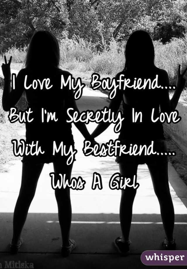 I Love My Boyfriend.... But I'm Secretly In Love With My Bestfriend..... Whos A Girl