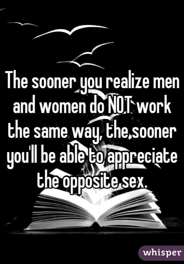 The sooner you realize men and women do NOT work the same way, the sooner you'll be able to appreciate the opposite sex.