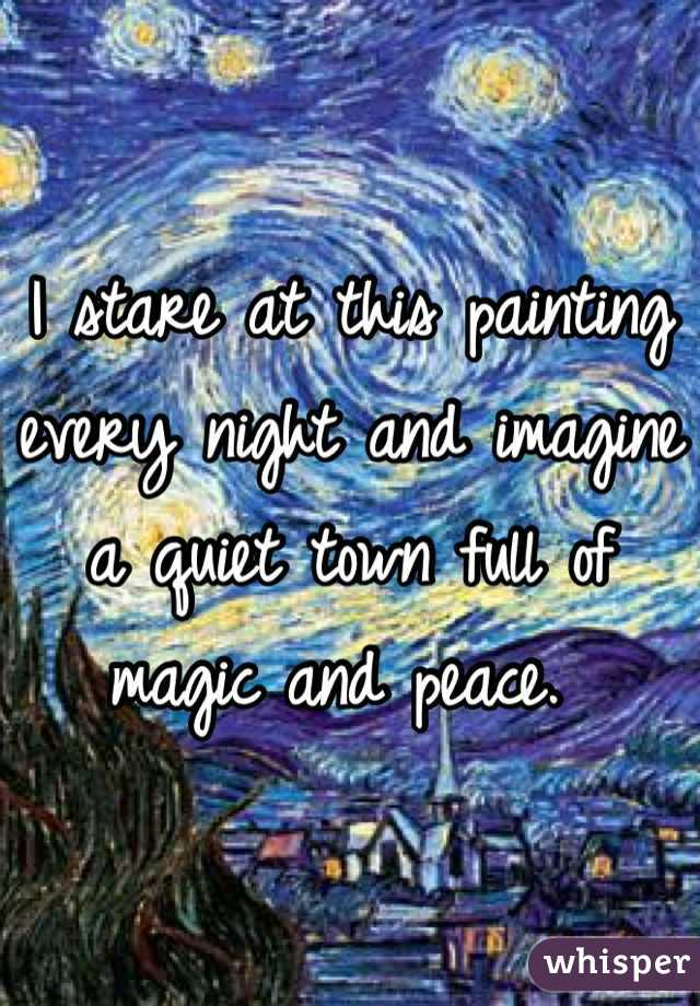 I stare at this painting every night and imagine a quiet town full of magic and peace.