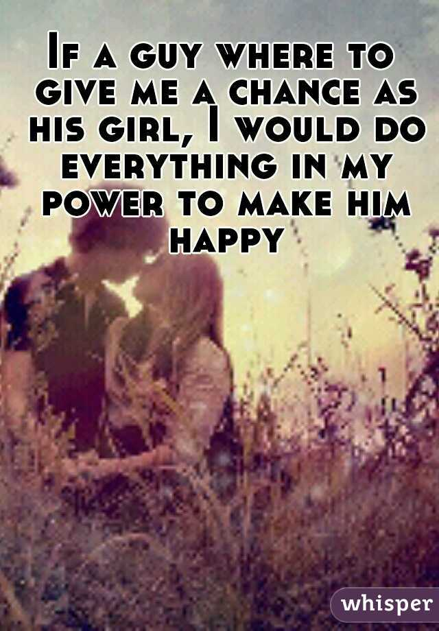 If a guy where to give me a chance as his girl, I would do everything in my power to make him happy