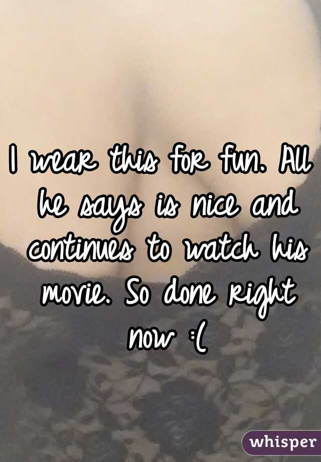 I wear this for fun. All he says is nice and continues to watch his movie. So done right now :(