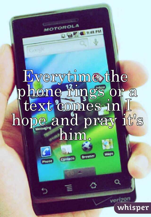 Everytime the phone rings or a text comes in I hope and pray it's him.