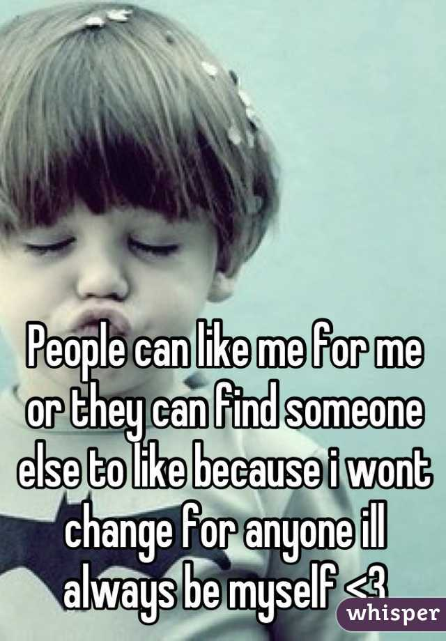 People can like me for me or they can find someone else to like because i wont change for anyone ill always be myself <3