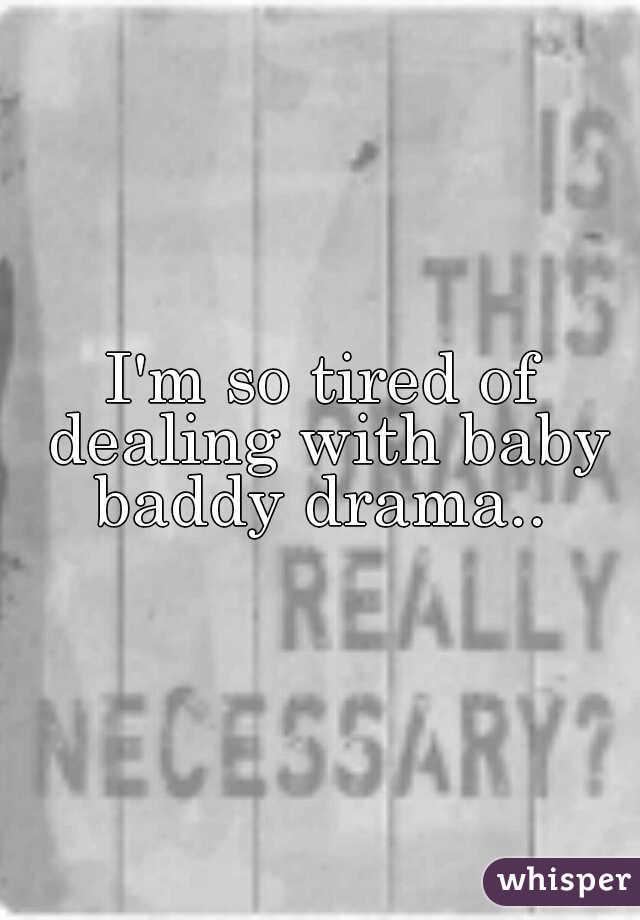 I'm so tired of dealing with baby baddy drama..