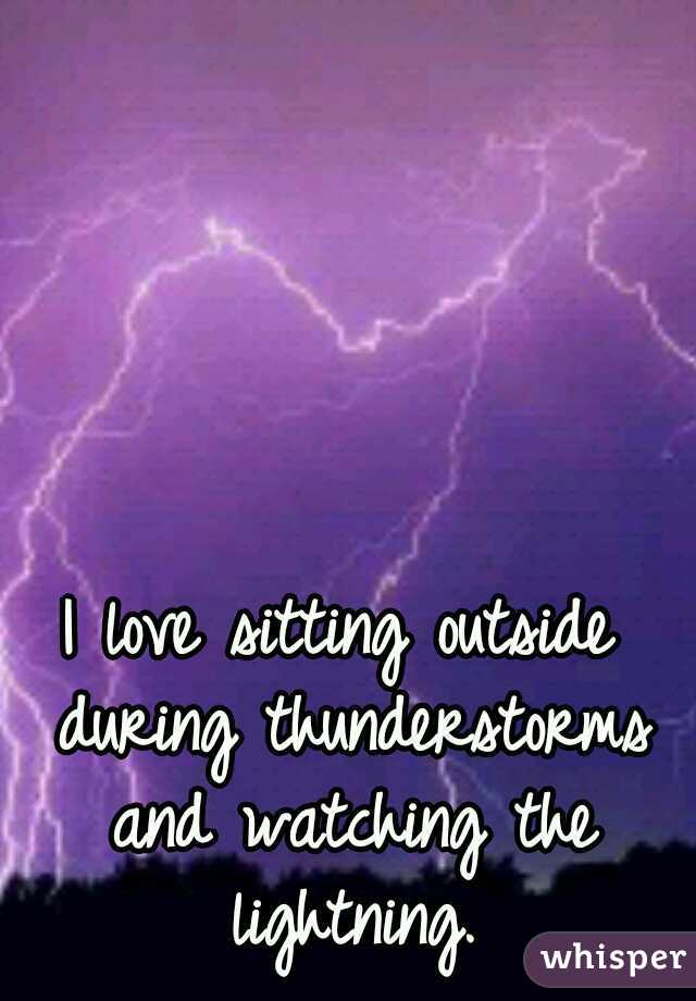 I love sitting outside during thunderstorms and watching the lightning.