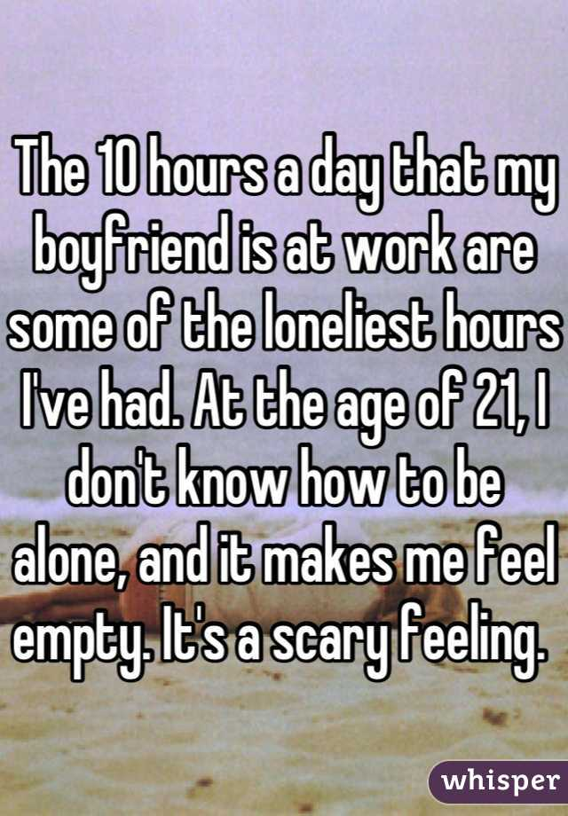 The 10 hours a day that my boyfriend is at work are some of the loneliest hours I've had. At the age of 21, I don't know how to be alone, and it makes me feel empty. It's a scary feeling.