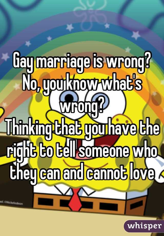 Gay marriage is wrong? No, you know what's wrong?  Thinking that you have the right to tell someone who they can and cannot love