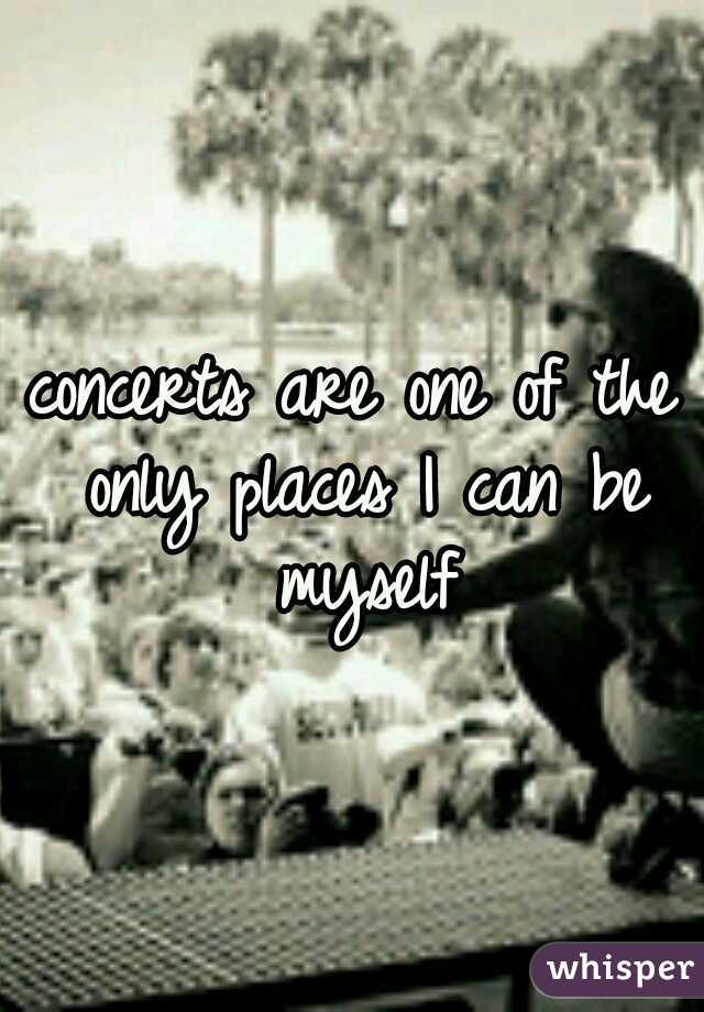 concerts are one of the only places I can be myself