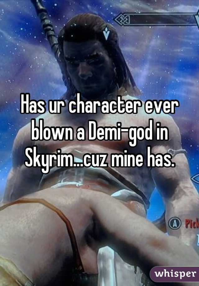 Has ur character ever blown a Demi-god in Skyrim...cuz mine has.
