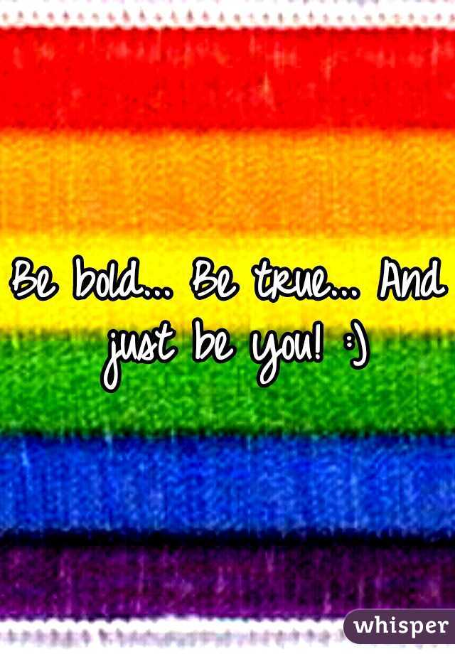 Be bold... Be true... And just be you! :)