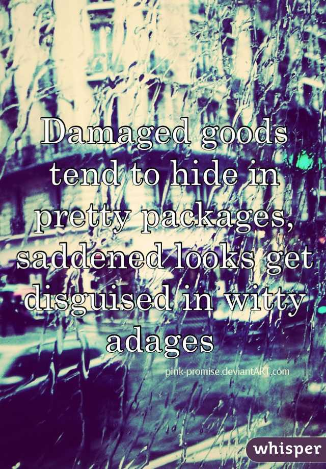 Damaged goods tend to hide in pretty packages, saddened looks get disguised in witty adages