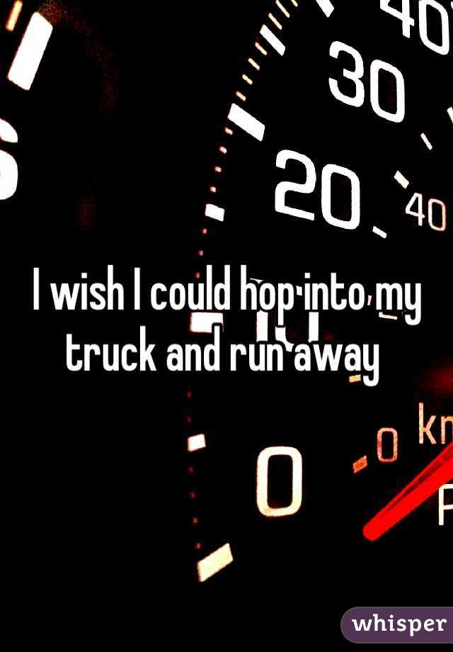 I wish I could hop into my truck and run away