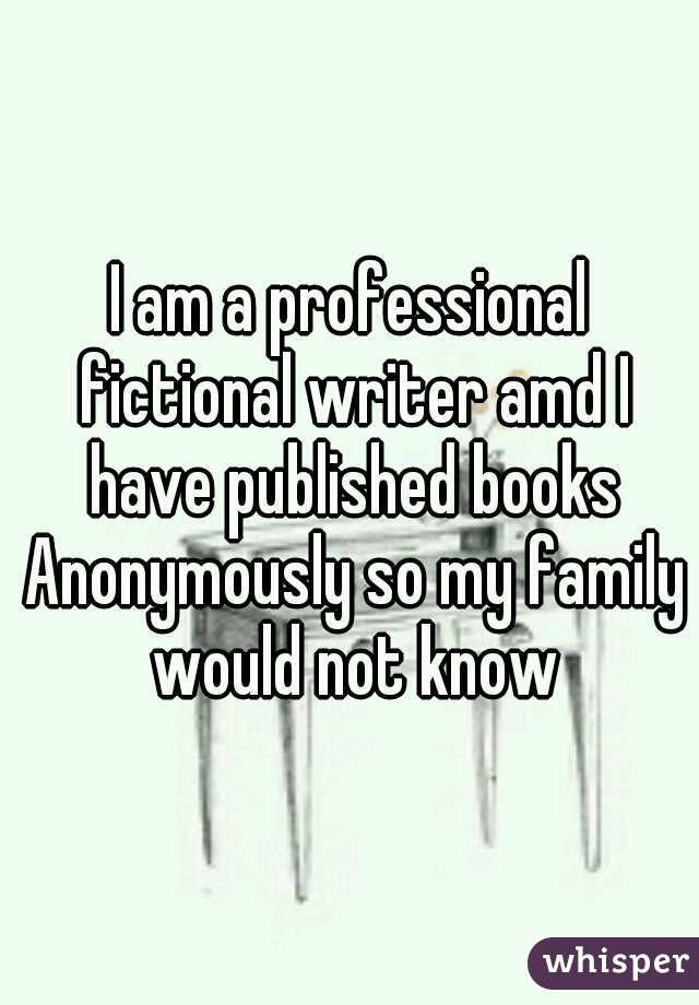 I am a professional fictional writer amd I have published books Anonymously so my family would not know