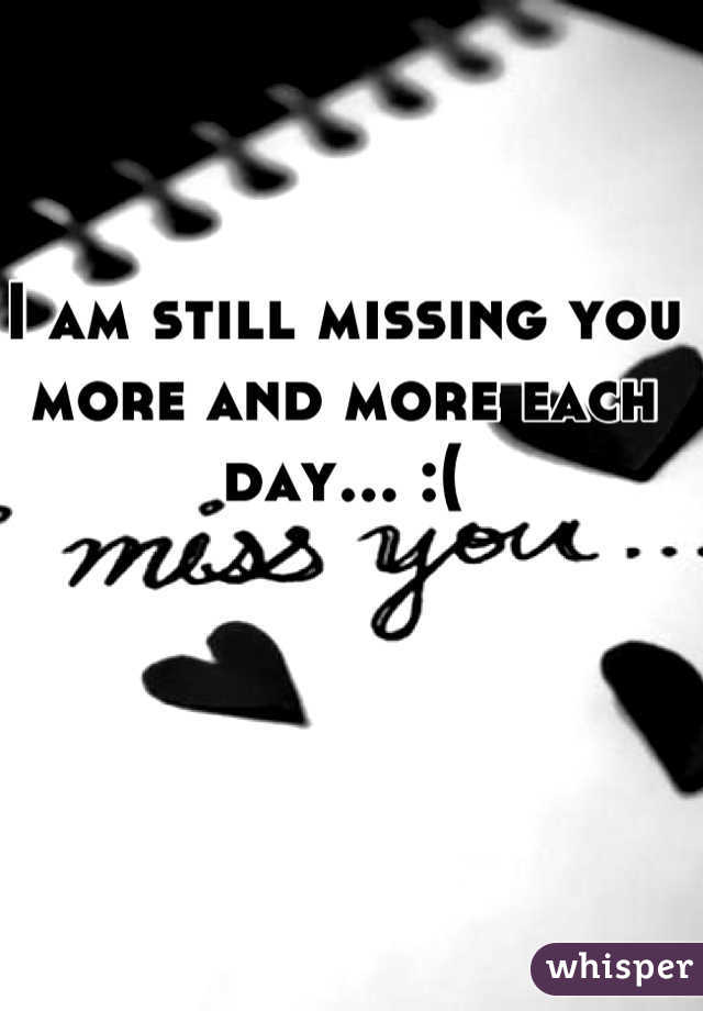 I am still missing you more and more each day... :(