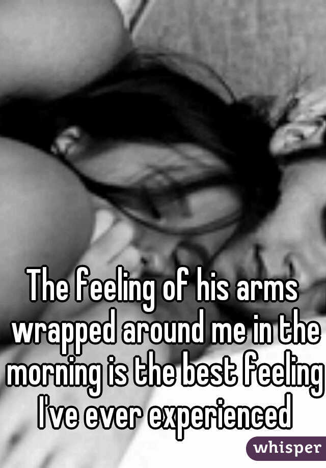 The feeling of his arms wrapped around me in the morning is the best feeling I've ever experienced